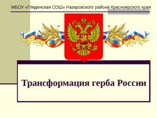 Трансформация герба России МБОУ «Гляденская СОШ» Назаровского района Красноя