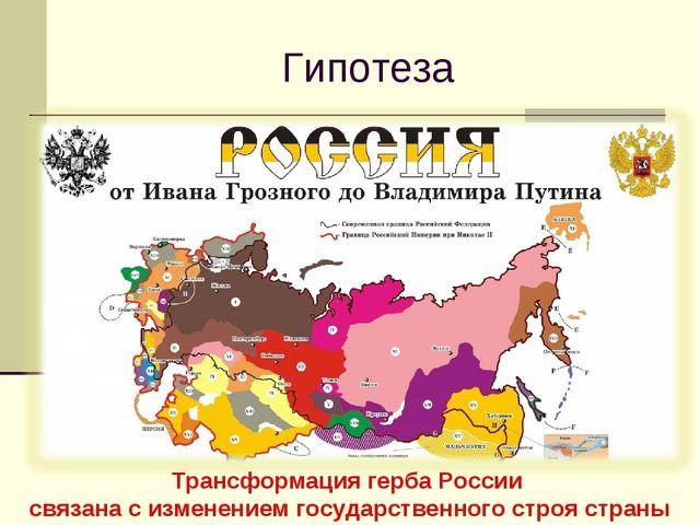 Гипотеза Трансформация герба России связана с изменением государственного стр...