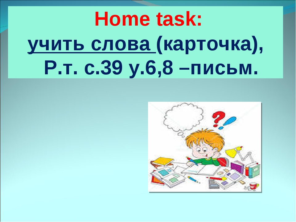 Home task: учить слова (карточка), Р.т. с.39 у.6,8 –письм.