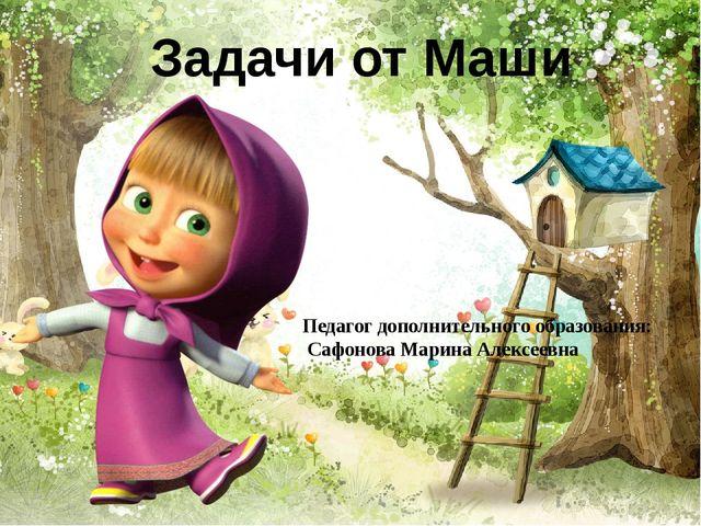 Задачи от Маши Педагог дополнительного образования: Сафонова Марина Алексеевна