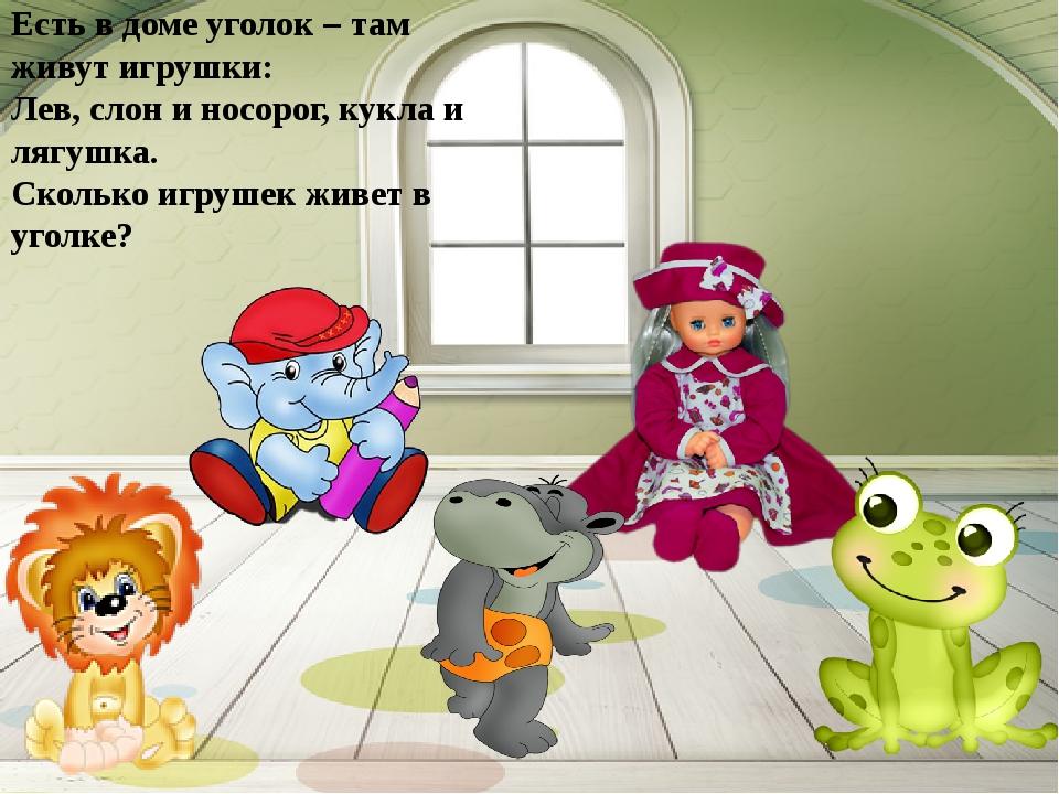 Есть в доме уголок – там живут игрушки: Лев, слон и носорог, кукла и лягушка....