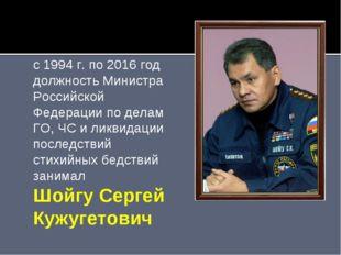 с 1994 г. по 2016 год должность Министра Российской Федерации по делам ГО, ЧС