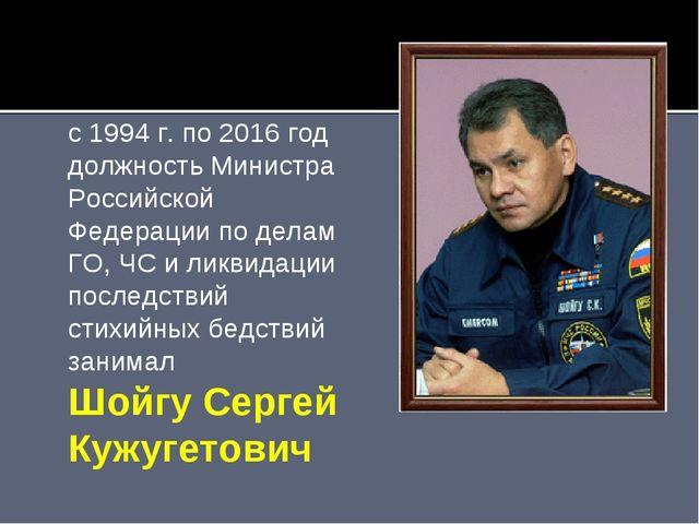 с 1994 г. по 2016 год должность Министра Российской Федерации по делам ГО, ЧС...