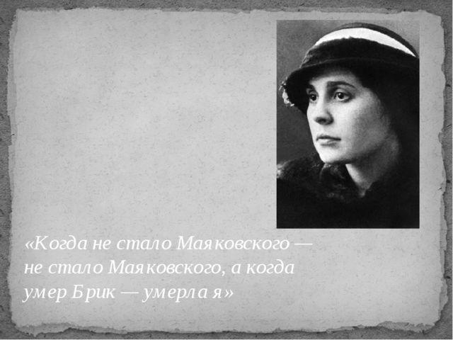 «Когда не стало Маяковского — не стало Маяковского, а когда умер Брик — умерл...