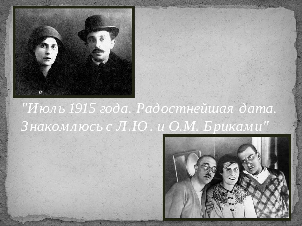 """""""Июль 1915 года. Радостнейшая дата. Знакомлюсь с Л.Ю. и О.М. Бриками"""""""