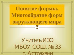 Понятие формы. Многообразие форм окружающего мира Учитель ИЗО МБОУ СОШ. № 33