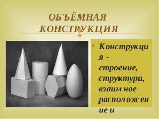 ОБЪЁМНАЯ КОНСТРУКЦИЯ Конструкция - строение, структура, взаимное расположение