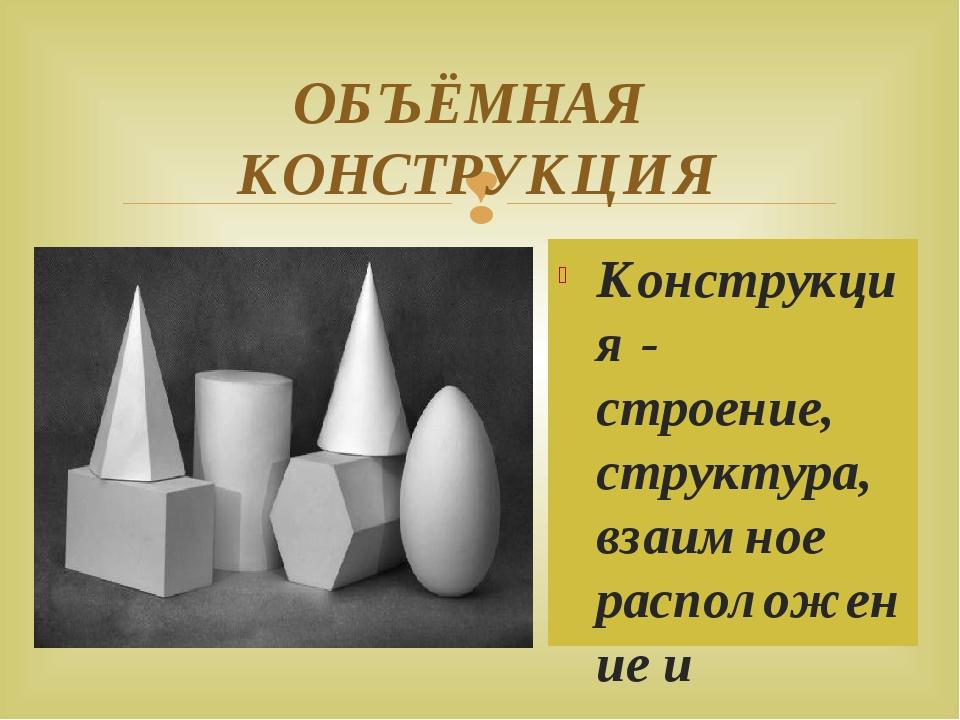 ОБЪЁМНАЯ КОНСТРУКЦИЯ Конструкция - строение, структура, взаимное расположение...