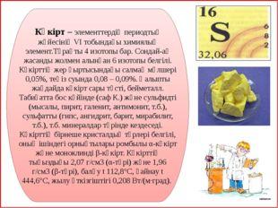 Күкірт –элементтердің периодтық жүйесініңVІ тобындағыхимиялық элемент.Тұр
