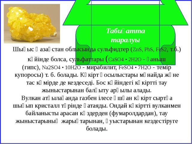 Табиғатта таралуы Шығыс Қазақстан облысында сульфидтер (ZnS, PbS, FeS2, т.б....