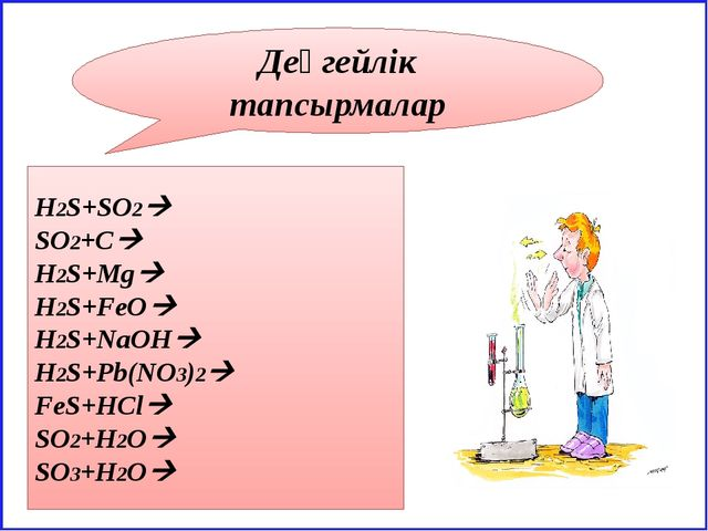 Деңгейлік тапсырмалар H2S+SO2 SO2+C H2S+Mg H2S+FeO H2S+NaOH H2S+Pb(NO3)...