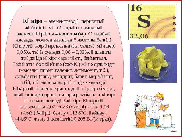 Күкірт –элементтердің периодтық жүйесініңVІ тобындағыхимиялық элемент.Тұр...