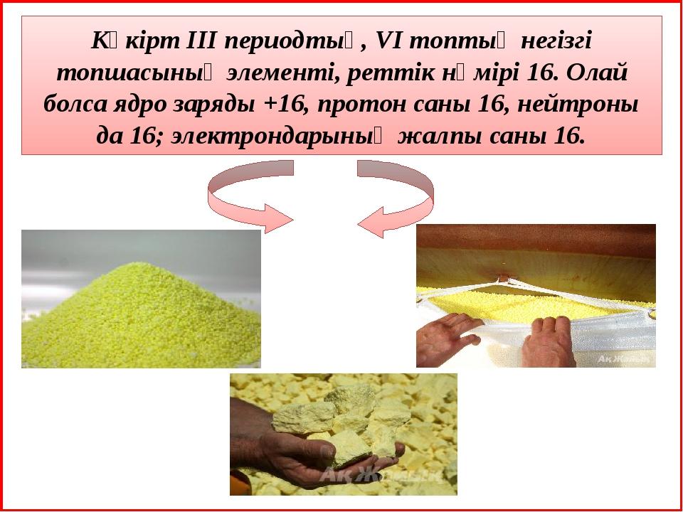 Күкірт III периодтың, VI топтың негізгі топшасының элементі, реттік нөмірі 1...