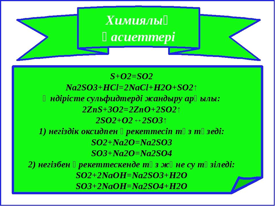 Химиялық қасиеттері S+O2=SO2 Na2SO3+HCl=2NaCl+H2O+SO2↑ Өндірістесульфидтерд...