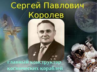 Сергей Павлович Королев главный конструктор космических кораблей