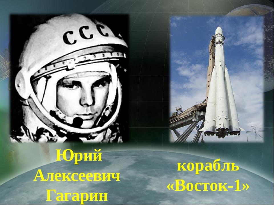 Юрий Алексеевич Гагарин корабль «Восток-1»