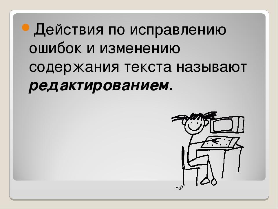 Действия по исправлению ошибок и изменению содержания текста называют редакти...