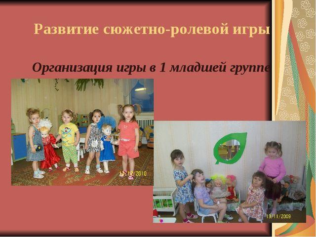 Организация игры в 1 младшей группе Развитие сюжетно-ролевой игры