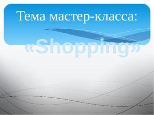 «Shopping» Тема мастер-класса: