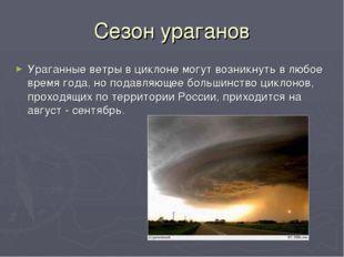 Сезон ураганов Ураганные ветры в циклоне могут возникнуть в любое время года,