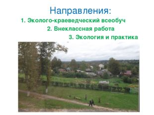 Направления: 1. Эколого-краеведческий всеобуч 2. Внеклассная работа 3. Эколог