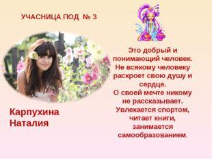 УЧАСНИЦА ПОД № 3 Карпухина Наталия Это добрый и понимающий человек. Не всяком