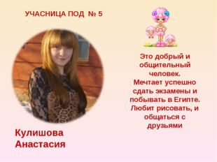 УЧАСНИЦА ПОД № 5 Кулишова Анастасия Это добрый и общительный человек. Мечтает