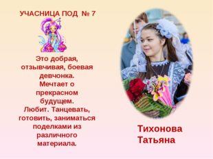 УЧАСНИЦА ПОД № 7 Тихонова Татьяна Это добрая, отзывчивая, боевая девчонка. Ме