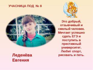 УЧАСНИЦА ПОД № 8 Леденёва Евгения Это добрый, отзывчивый и смелый человек. Ме