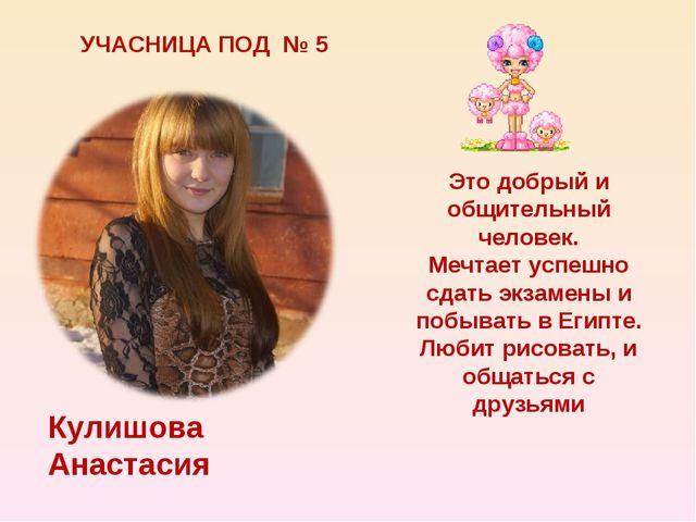 УЧАСНИЦА ПОД № 5 Кулишова Анастасия Это добрый и общительный человек. Мечтает...