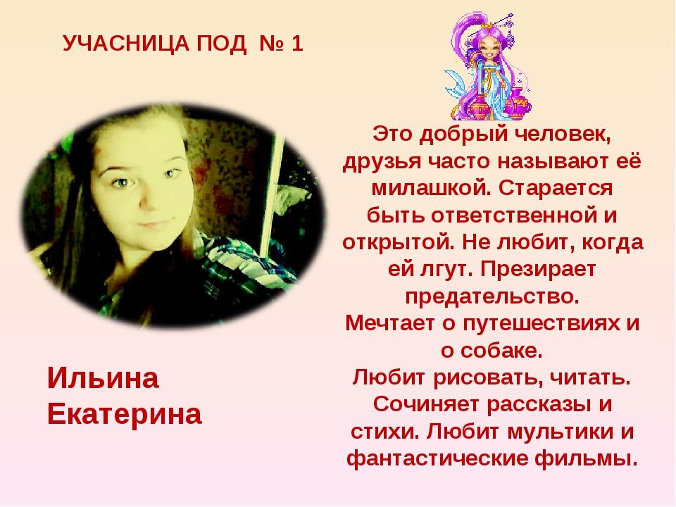 УЧАСНИЦА ПОД № 1 Ильина Екатерина Это добрый человек, друзья часто называют е...