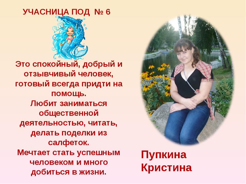 УЧАСНИЦА ПОД № 6 Пупкина Кристина Это спокойный, добрый и отзывчивый человек,...