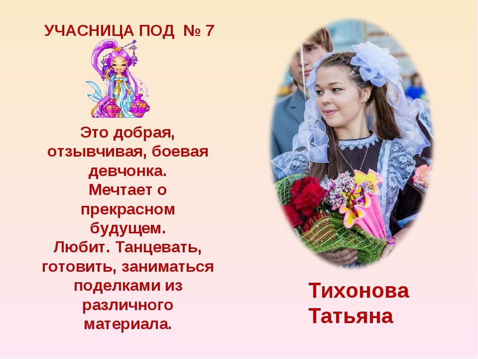 УЧАСНИЦА ПОД № 7 Тихонова Татьяна Это добрая, отзывчивая, боевая девчонка. Ме...