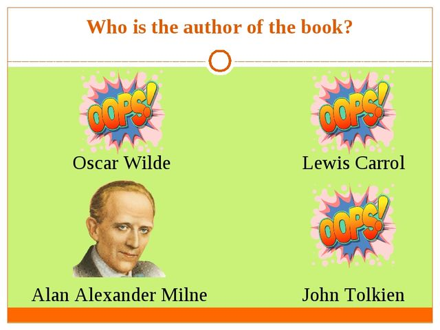 Who is the author of the book? Oscar Wilde Alan Alexander Milne  John Tolkien...