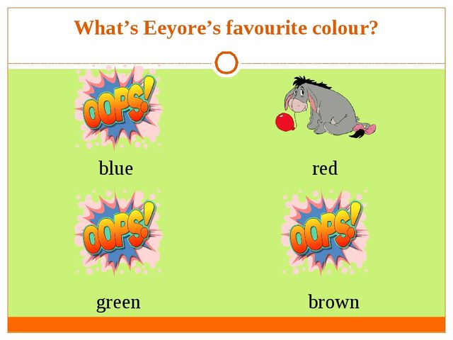What's Eeyore's favourite colour? blue green brown red