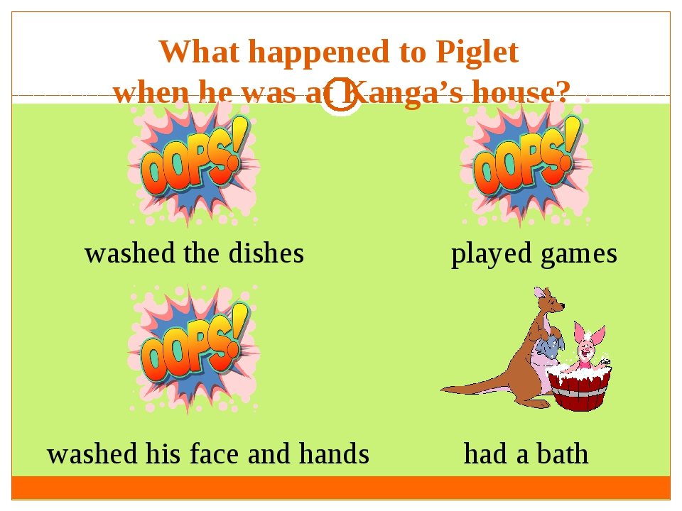 What happened to Piglet when he was at Kanga's house? washed the dishes washe...