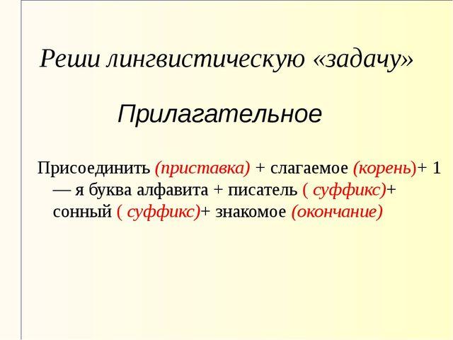 Реши лингвистическую «задачу» Присоединить (приставка) + слагаемое (корень)+...