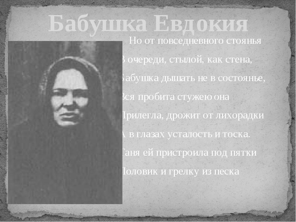 Бабушка Евдокия Но от повседневного стоянья В очереди, стылой, как стена, Баб...