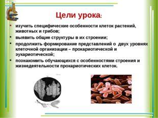Цели урока: изучить специфические особенности клеток растений, животных и гри