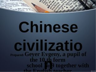 Chinese civilization Prepared: Geyer Evgeny, a pupil of the 10 th form school