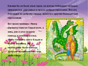 Вот яркие примеры: Ивану царевичу помогал Серый волк, а заяц, рак и утка оказ