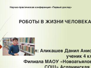 РОБОТЫ В ЖИЗНИ ЧЕЛОВЕКА Выполнил: Аликашев Данил Анисович ученик 4 класса Фил