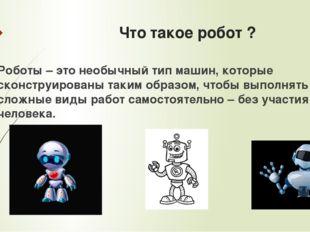 Что такое робот ? Роботы – это необычный тип машин, которые сконструированы т