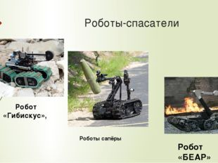 Роботы-спасатели Робот «Гибискус», Робот «БЕАР» Роботы сапёры