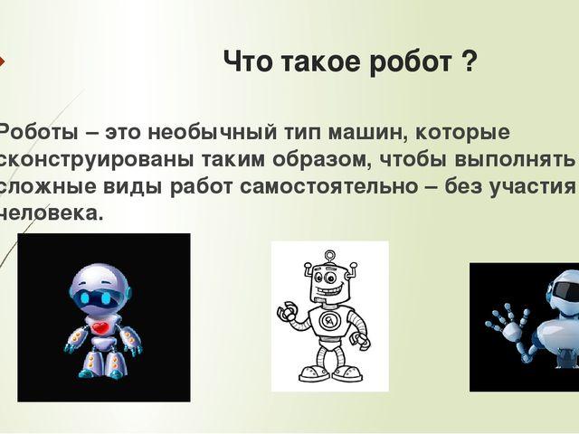Что такое робот ? Роботы – это необычный тип машин, которые сконструированы т...