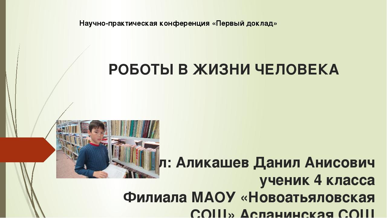 РОБОТЫ В ЖИЗНИ ЧЕЛОВЕКА Выполнил: Аликашев Данил Анисович ученик 4 класса Фил...