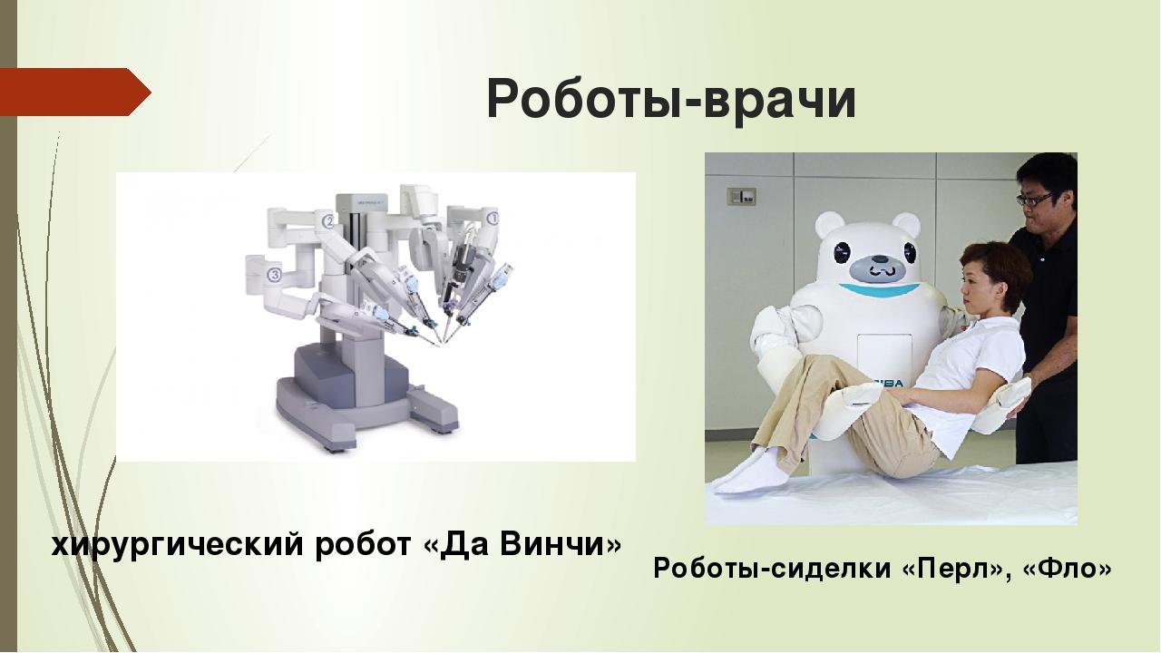 Роботы-врачи хирургический робот «Да Винчи» Роботы-сиделки «Перл», «Фло»