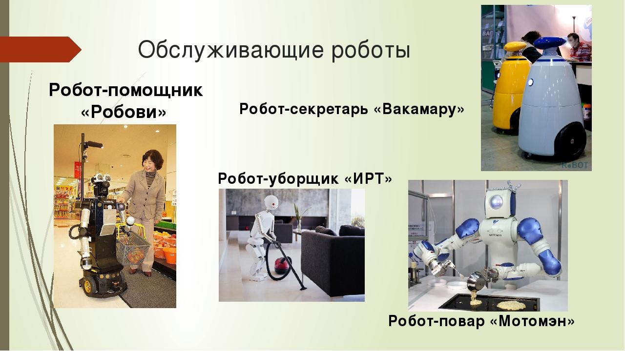 Обслуживающие роботы Робот-уборщик «ИРТ» Робот-помощник «Робови» Робот-повар...