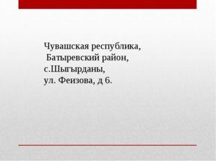 Чувашская республика, Батыревский район, с.Шыгырданы, ул. Феизова, д 6.