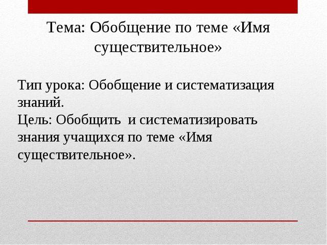 Тема: Обобщение по теме «Имя существительное»  Тип урока: Обобщение и систем...